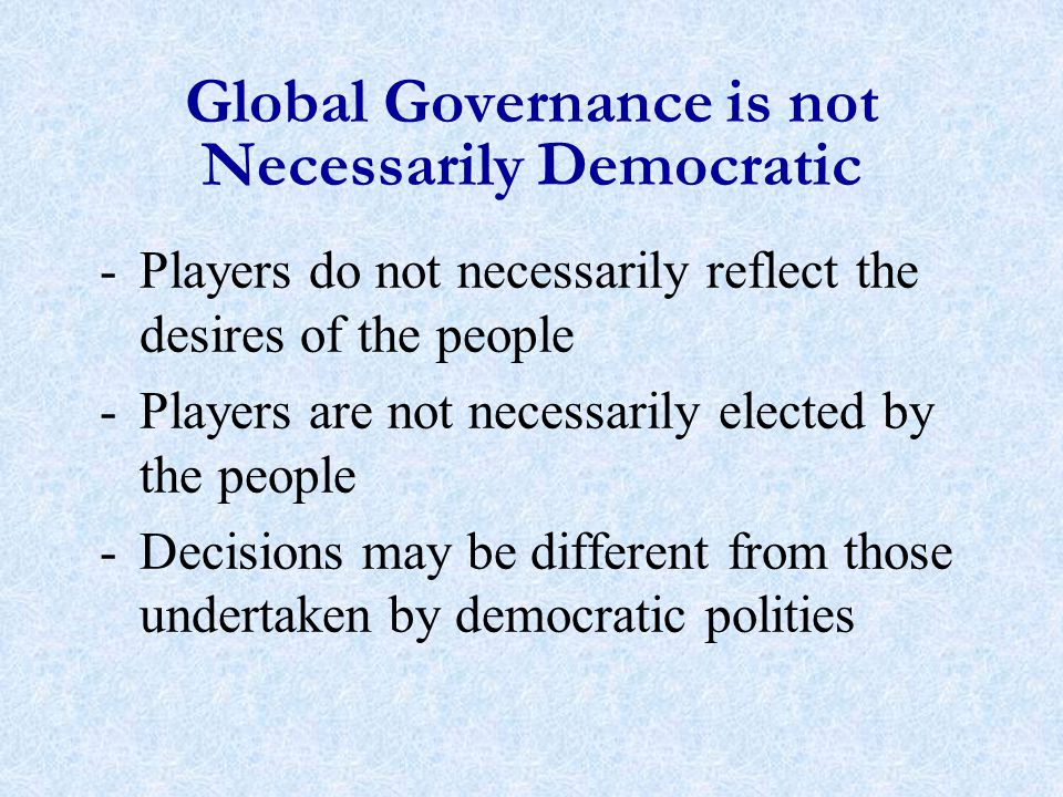 Global Governance is not Necessarily Democratic -Players do not necessarily reflect the desires of the people -Players are not necessarily elected by the people -Decisions may be different from those undertaken by democratic polities