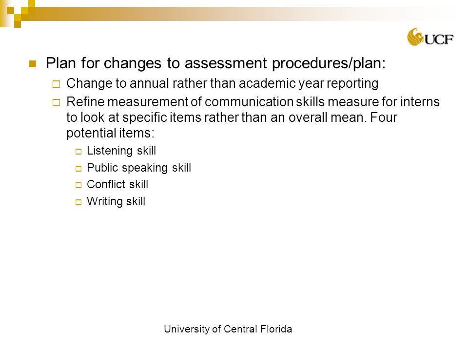University of Central Florida Plan for changes to assessment procedures/plan:  Change to annual rather than academic year reporting  Refine measurement of communication skills measure for interns to look at specific items rather than an overall mean.