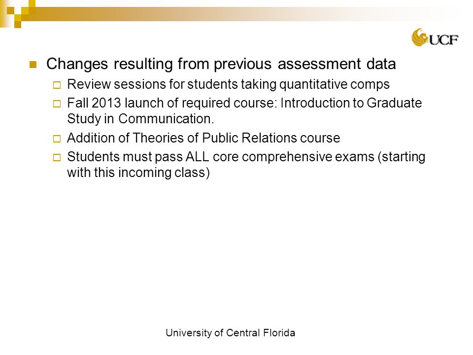 University of Central Florida Changes resulting from previous assessment data  Review sessions for students taking quantitative comps  Fall 2013 launch of required course: Introduction to Graduate Study in Communication.