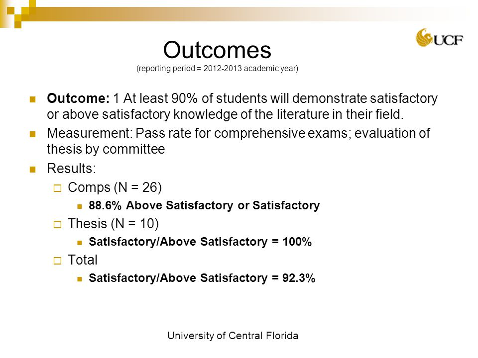 University of Central Florida Outcomes (reporting period = academic year) Outcome: 1 At least 90% of students will demonstrate satisfactory or above satisfactory knowledge of the literature in their field.