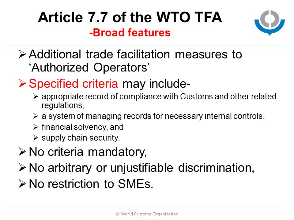 Article 7.7 of the WTO TFA -Broad features  Additional trade facilitation measures to 'Authorized Operators'  Specified criteria may include-  appropriate record of compliance with Customs and other related regulations,  a system of managing records for necessary internal controls,  financial solvency, and  supply chain security.