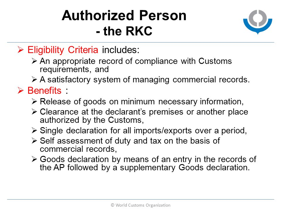 Authorized Person - the RKC  Eligibility Criteria includes:  An appropriate record of compliance with Customs requirements, and  A satisfactory system of managing commercial records.