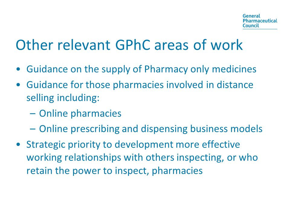 Other relevant GPhC areas of work Guidance on the supply of Pharmacy only medicines Guidance for those pharmacies involved in distance selling including: –Online pharmacies –Online prescribing and dispensing business models Strategic priority to development more effective working relationships with others inspecting, or who retain the power to inspect, pharmacies