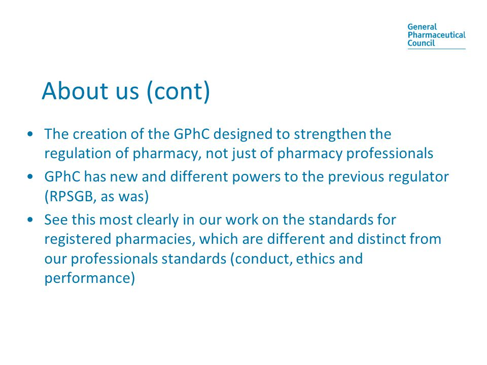 About us (cont) The creation of the GPhC designed to strengthen the regulation of pharmacy, not just of pharmacy professionals GPhC has new and different powers to the previous regulator (RPSGB, as was) See this most clearly in our work on the standards for registered pharmacies, which are different and distinct from our professionals standards (conduct, ethics and performance)