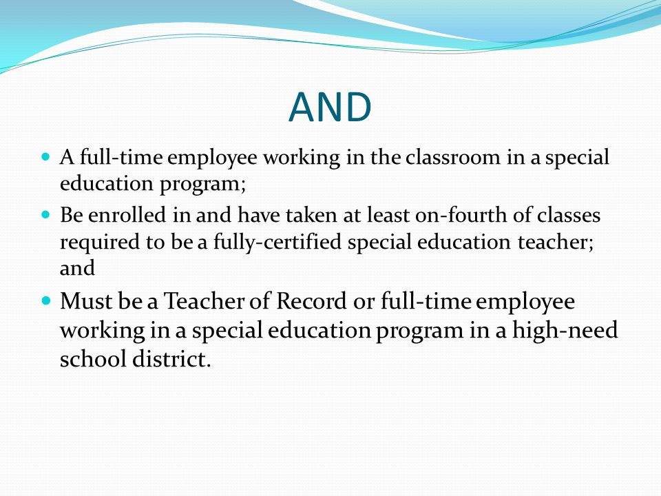 AND A full-time employee working in the classroom in a special education program; Be enrolled in and have taken at least on-fourth of classes required to be a fully-certified special education teacher; and Must be a Teacher of Record or full-time employee working in a special education program in a high-need school district.