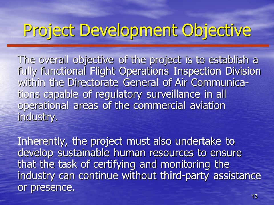 13 Project Development Objective The overall objective of the project is to establish a fully functional Flight Operations Inspection Division within the Directorate General of Air Communica- tions capable of regulatory surveillance in all operational areas of the commercial aviation industry.