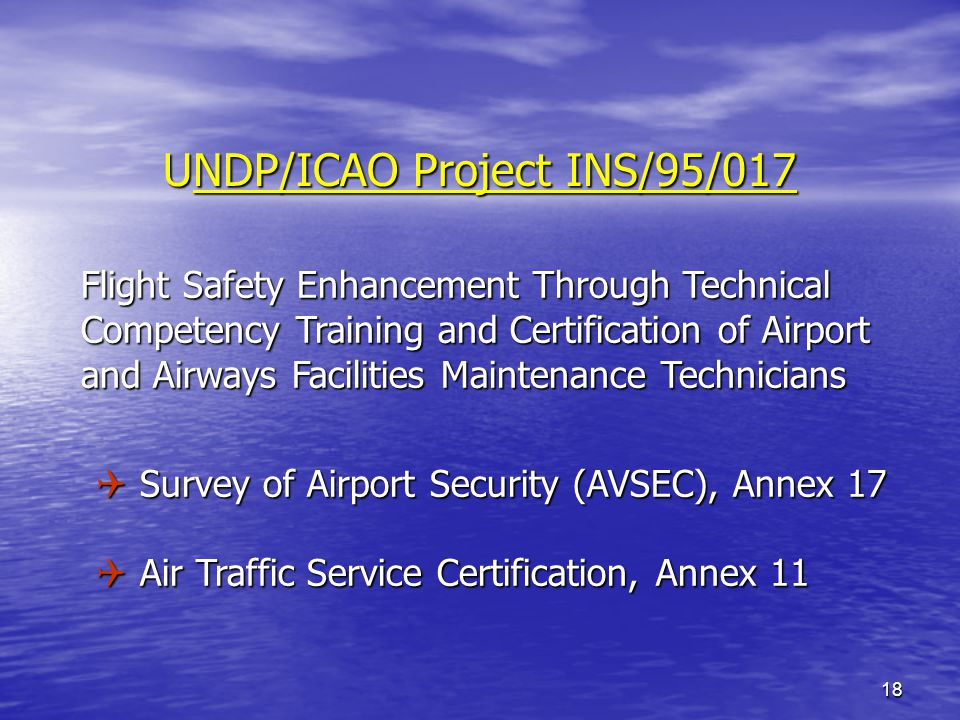 18 UNDP/ICAO Project INS/95/017 Flight Safety Enhancement Through Technical Flight Safety Enhancement Through Technical Competency Training and Certification of Airport Competency Training and Certification of Airport and Airways Facilities Maintenance Technicians and Airways Facilities Maintenance Technicians Q Survey of Airport Security (AVSEC), Annex 17 Q Air Traffic Service Certification, Annex 11