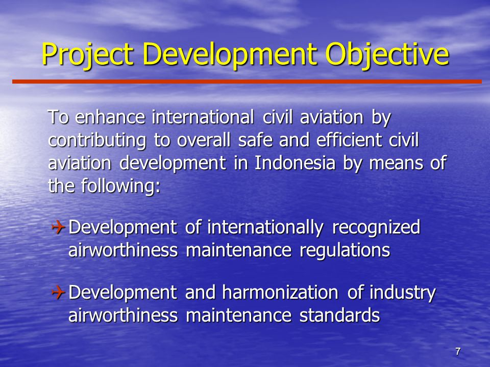 7 Project Development Objective To enhance international civil aviation by contributing to overall safe and efficient civil aviation development in Indonesia by means of the following: To enhance international civil aviation by contributing to overall safe and efficient civil aviation development in Indonesia by means of the following: QDevelopment of internationally recognized airworthiness maintenance regulations QDevelopment and harmonization of industry airworthiness maintenance standards