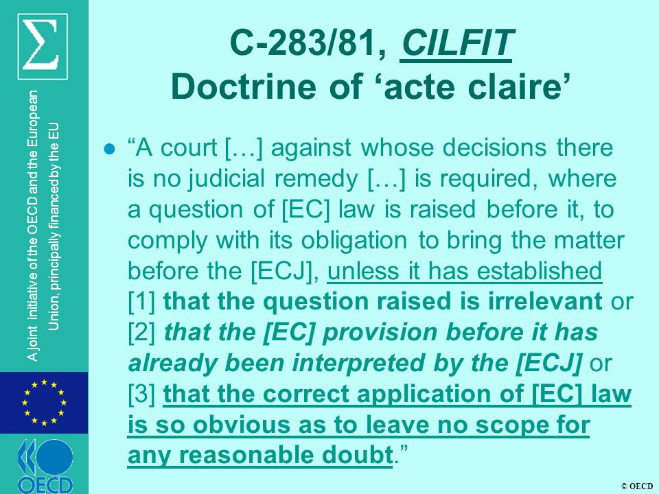 © OECD A joint initiative of the OECD and the European Union, principally financed by the EU C-283/81, CILFIT Doctrine of 'acte claire' l A court […] against whose decisions there is no judicial remedy […] is required, where a question of [EC] law is raised before it, to comply with its obligation to bring the matter before the [ECJ], unless it has established [1] that the question raised is irrelevant or [2] that the [EC] provision before it has already been interpreted by the [ECJ] or [3] that the correct application of [EC] law is so obvious as to leave no scope for any reasonable doubt.