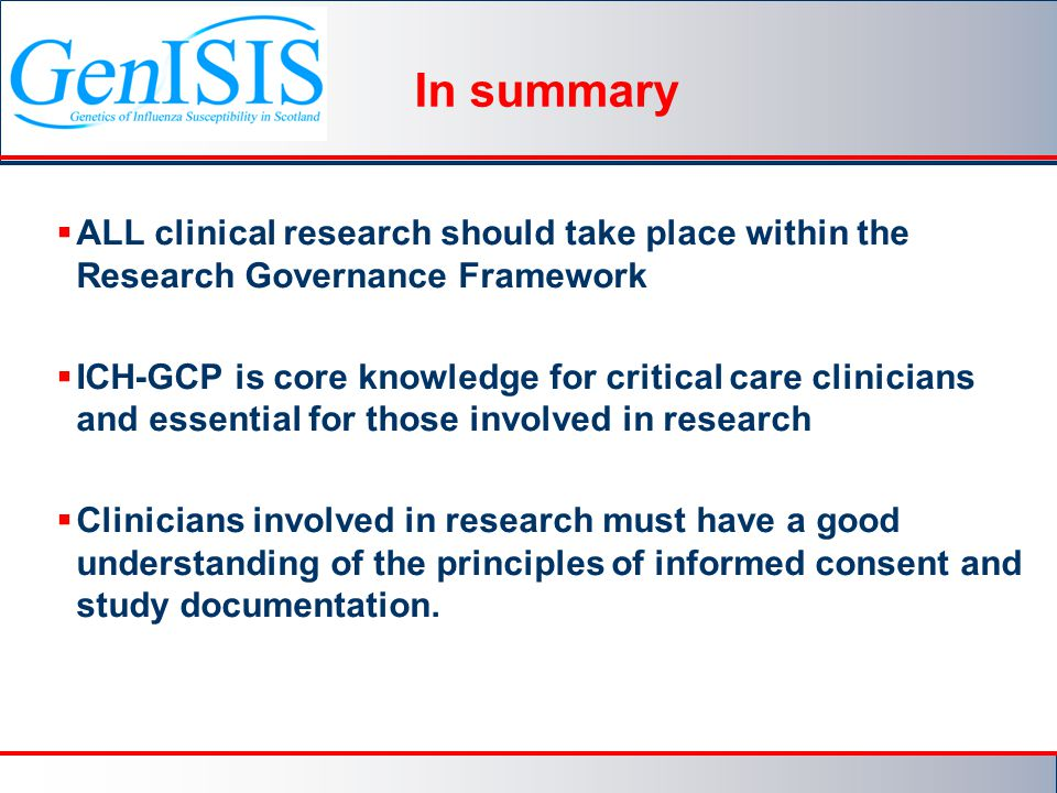 In summary  ALL clinical research should take place within the Research Governance Framework  ICH-GCP is core knowledge for critical care clinicians and essential for those involved in research  Clinicians involved in research must have a good understanding of the principles of informed consent and study documentation.