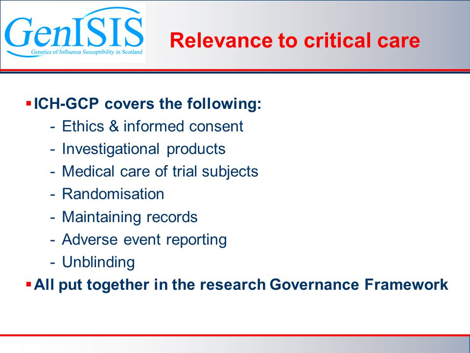 Relevance to critical care  ICH-GCP covers the following: -Ethics & informed consent -Investigational products -Medical care of trial subjects -Randomisation -Maintaining records -Adverse event reporting -Unblinding  All put together in the research Governance Framework