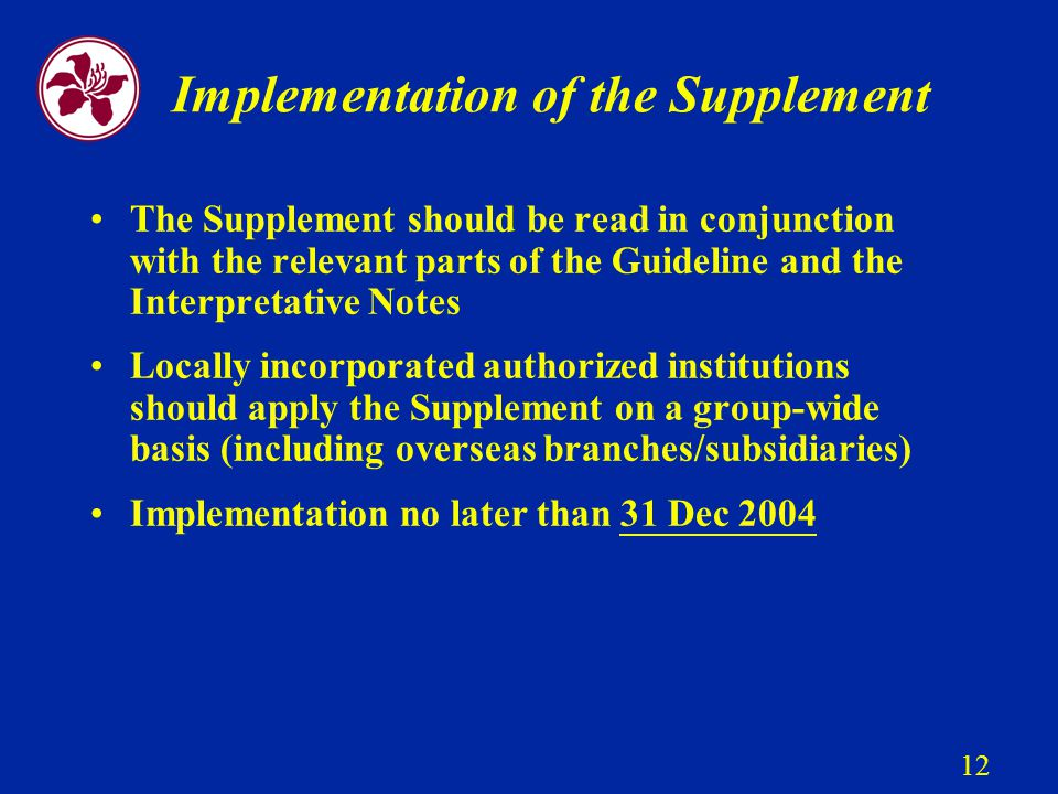 12 Implementation of the Supplement The Supplement should be read in conjunction with the relevant parts of the Guideline and the Interpretative Notes Locally incorporated authorized institutions should apply the Supplement on a group-wide basis (including overseas branches/subsidiaries) Implementation no later than 31 Dec 2004