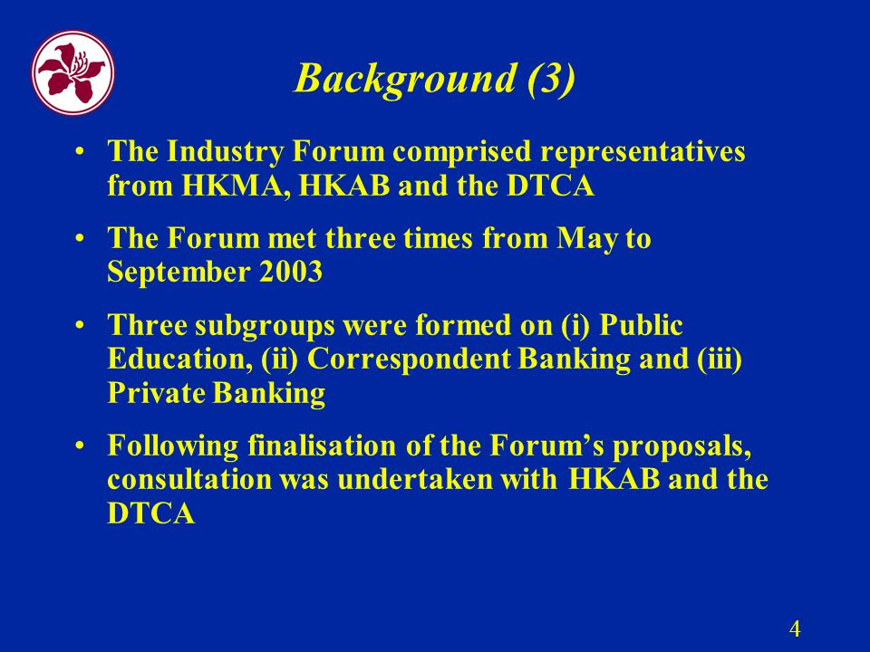 4 Background (3) The Industry Forum comprised representatives from HKMA, HKAB and the DTCA The Forum met three times from May to September 2003 Three subgroups were formed on (i) Public Education, (ii) Correspondent Banking and (iii) Private Banking Following finalisation of the Forum's proposals, consultation was undertaken with HKAB and the DTCA