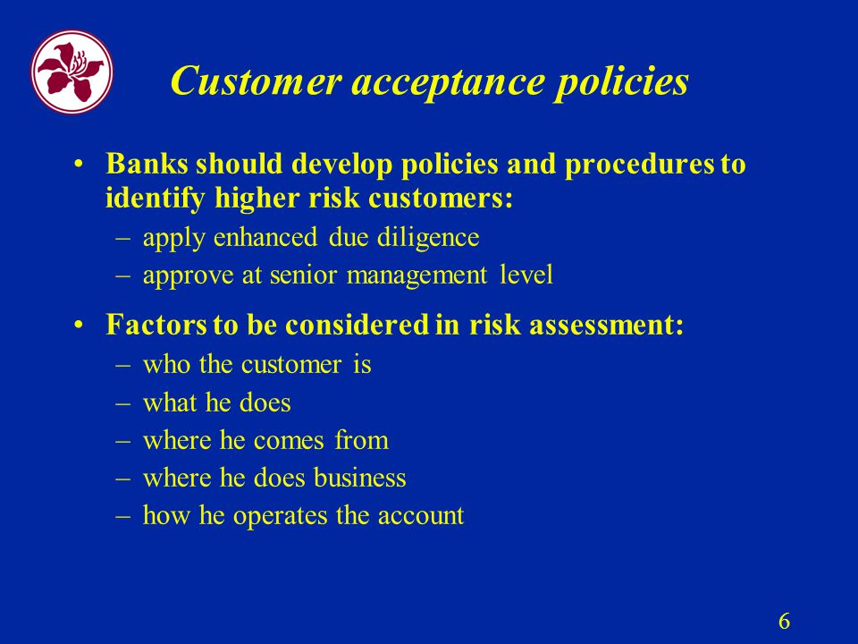 6 Customer acceptance policies Banks should develop policies and procedures to identify higher risk customers: –apply enhanced due diligence –approve at senior management level Factors to be considered in risk assessment: –who the customer is –what he does –where he comes from –where he does business –how he operates the account
