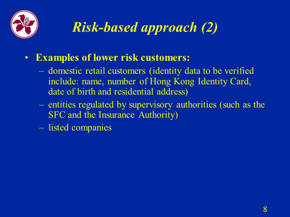 8 Risk-based approach (2) Examples of lower risk customers: –domestic retail customers (identity data to be verified include: name, number of Hong Kong Identity Card, date of birth and residential address) –entities regulated by supervisory authorities (such as the SFC and the Insurance Authority) –listed companies