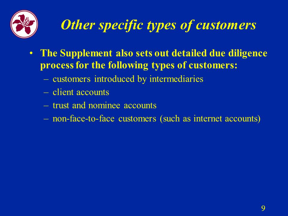 9 Other specific types of customers The Supplement also sets out detailed due diligence process for the following types of customers: –customers introduced by intermediaries –client accounts –trust and nominee accounts –non-face-to-face customers (such as internet accounts)