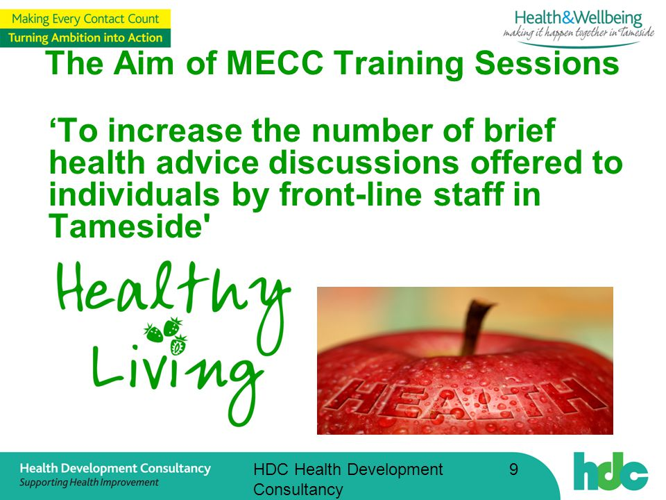 HDC Health Development Consultancy 9 The Aim of MECC Training Sessions 'To increase the number of brief health advice discussions offered to individuals by front-line staff in Tameside