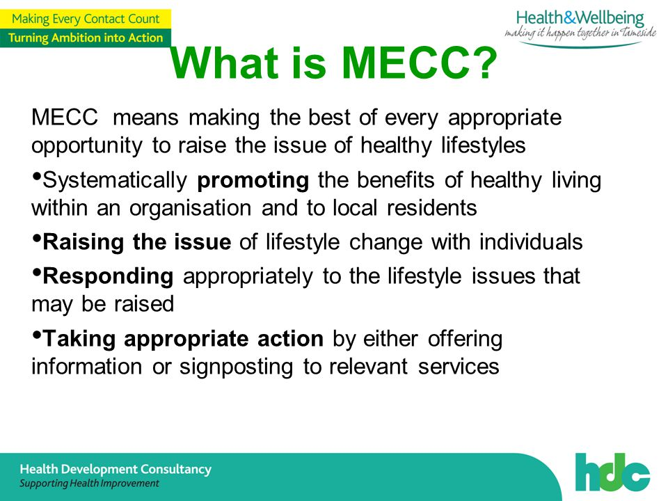 MECC means making the best of every appropriate opportunity to raise the issue of healthy lifestyles Systematically promoting the benefits of healthy living within an organisation and to local residents Raising the issue of lifestyle change with individuals Responding appropriately to the lifestyle issues that may be raised Taking appropriate action by either offering information or signposting to relevant services What is MECC