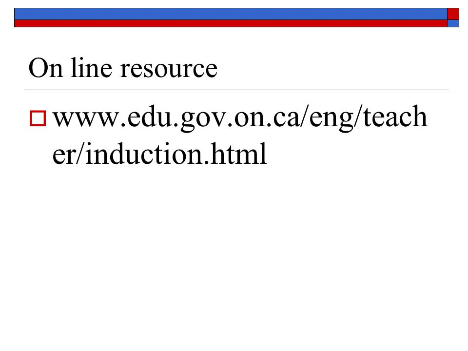 On line resource  www.edu.gov.on.ca/eng/teach er/induction.html