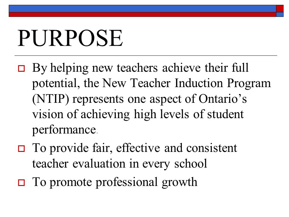 PURPOSE  By helping new teachers achieve their full potential, the New Teacher Induction Program (NTIP) represents one aspect of Ontario's vision of achieving high levels of student performance.