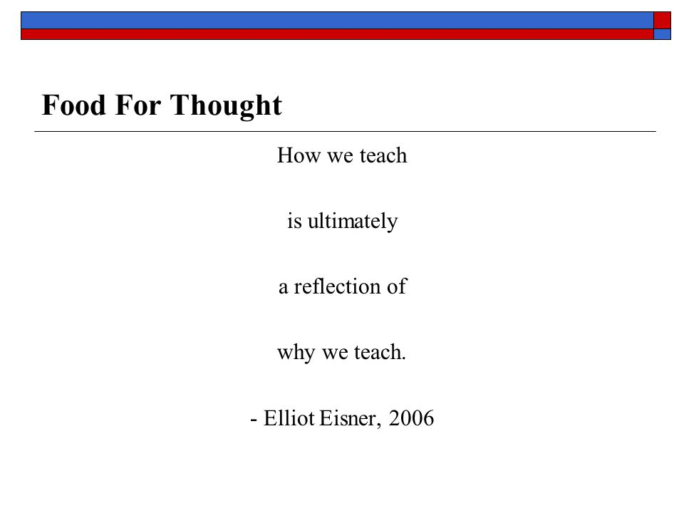 Food For Thought How we teach is ultimately a reflection of why we teach. - Elliot Eisner, 2006