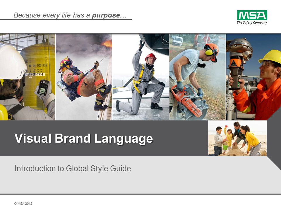 Because every life has a purpose… © MSA 2012 Visual Brand Language Introduction to Global Style Guide