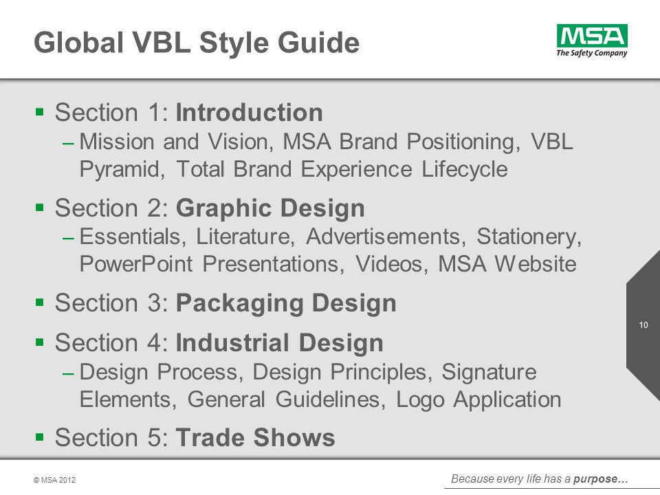 Because every life has a purpose… © MSA Global VBL Style Guide  Section 1: Introduction – Mission and Vision, MSA Brand Positioning, VBL Pyramid, Total Brand Experience Lifecycle  Section 2: Graphic Design – Essentials, Literature, Advertisements, Stationery, PowerPoint Presentations, Videos, MSA Website  Section 3: Packaging Design  Section 4: Industrial Design – Design Process, Design Principles, Signature Elements, General Guidelines, Logo Application  Section 5: Trade Shows
