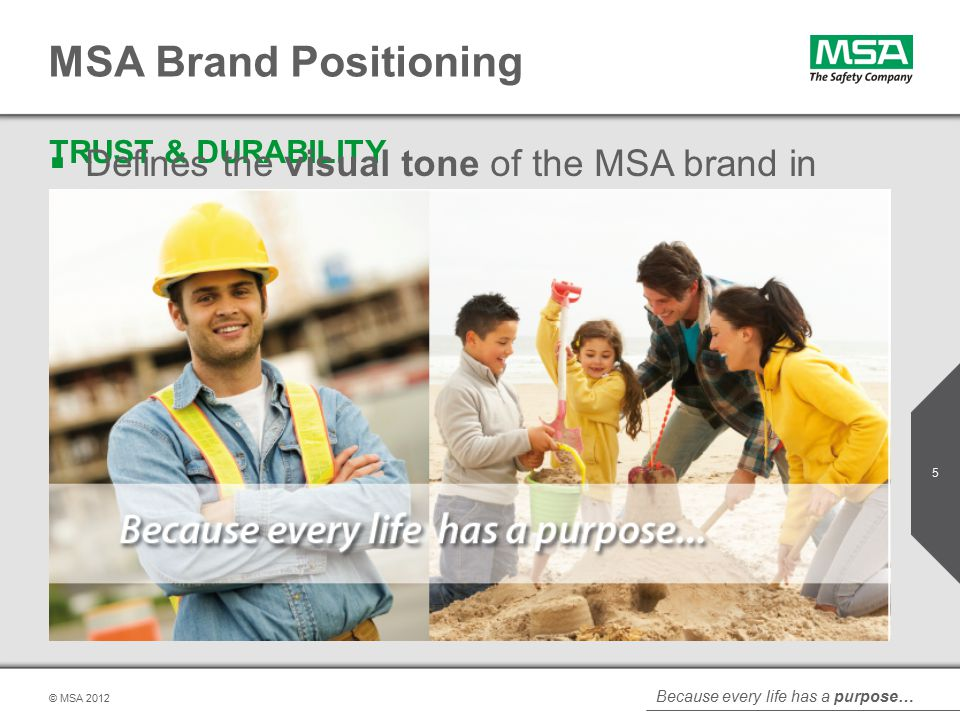 Because every life has a purpose… © MSA MSA Brand Positioning TRUST & DURABILITY For nearly 100 years our passionate mission of safety empowers us The Safety Company to protect lives.