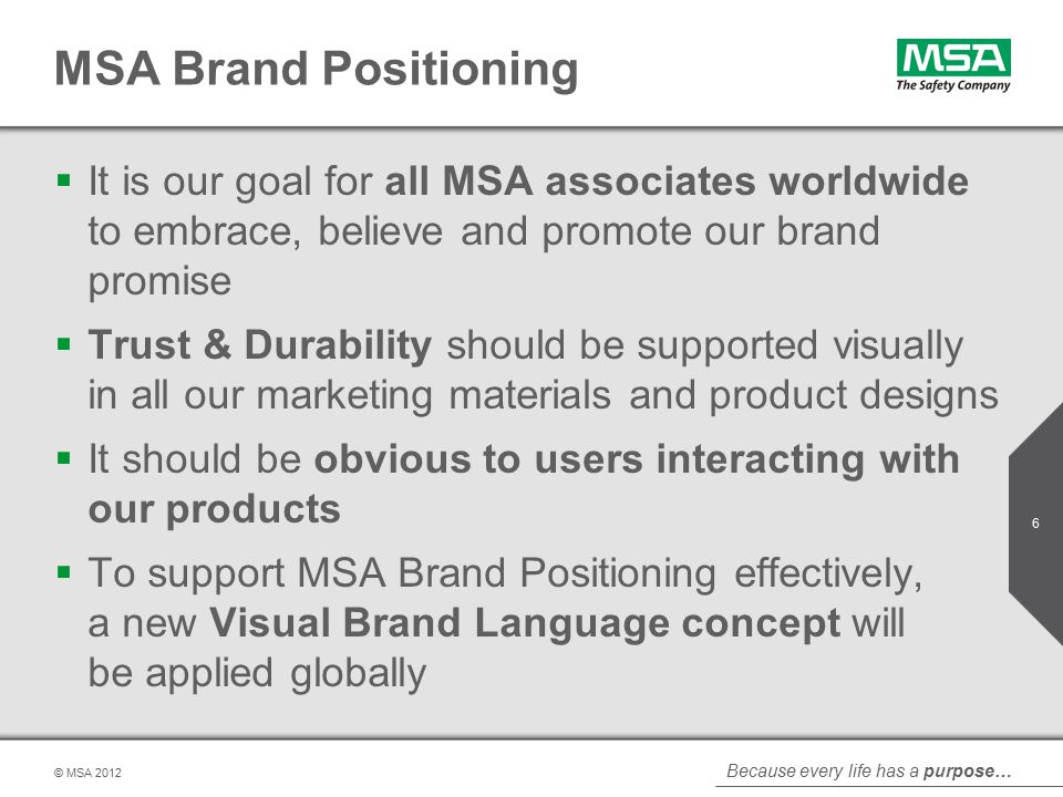 Because every life has a purpose… © MSA MSA Brand Positioning  It is our goal for all MSA associates worldwide to embrace, believe and promote our brand promise  Trust & Durability should be supported visually in all our marketing materials and product designs  It should be obvious to users interacting with our products  To support MSA Brand Positioning effectively, a new Visual Brand Language concept will be applied globally