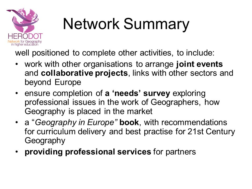 Network Summary well positioned to complete other activities, to include: work with other organisations to arrange joint events and collaborative projects, links with other sectors and beyond Europe ensure completion of a 'needs' survey exploring professional issues in the work of Geographers, how Geography is placed in the market a Geography in Europe book, with recommendations for curriculum delivery and best practise for 21st Century Geography providing professional services for partners