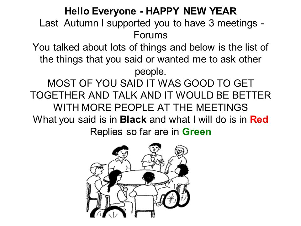 Hello Everyone - HAPPY NEW YEAR Last Autumn I supported you to have 3 meetings - Forums You talked about lots of things and below is the list of the things that you said or wanted me to ask other people.