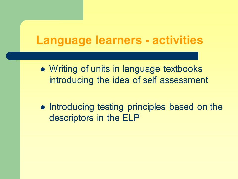Language learners - activities Presentation and actual introduction of the ELP (in universities, language schools, etc.) Designing and introducing of language learning activities based on self assessment Involving them in the production of dissemination materials about the ELP for their peers