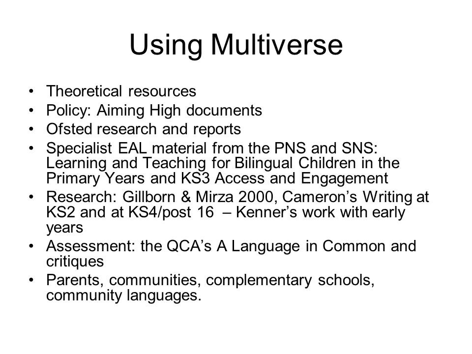 Using Multiverse Theoretical resources Policy: Aiming High documents Ofsted research and reports Specialist EAL material from the PNS and SNS: Learning and Teaching for Bilingual Children in the Primary Years and KS3 Access and Engagement Research: Gillborn & Mirza 2000, Cameron's Writing at KS2 and at KS4/post 16 – Kenner's work with early years Assessment: the QCA's A Language in Common and critiques Parents, communities, complementary schools, community languages.