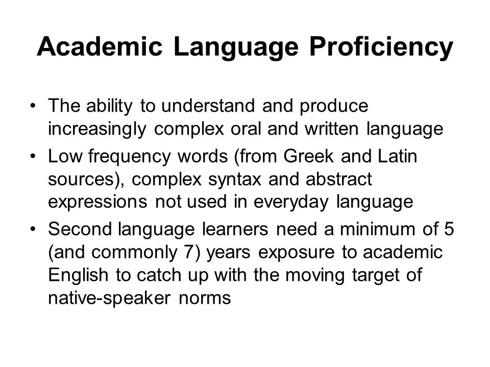 Academic Language Proficiency The ability to understand and produce increasingly complex oral and written language Low frequency words (from Greek and Latin sources), complex syntax and abstract expressions not used in everyday language Second language learners need a minimum of 5 (and commonly 7) years exposure to academic English to catch up with the moving target of native-speaker norms