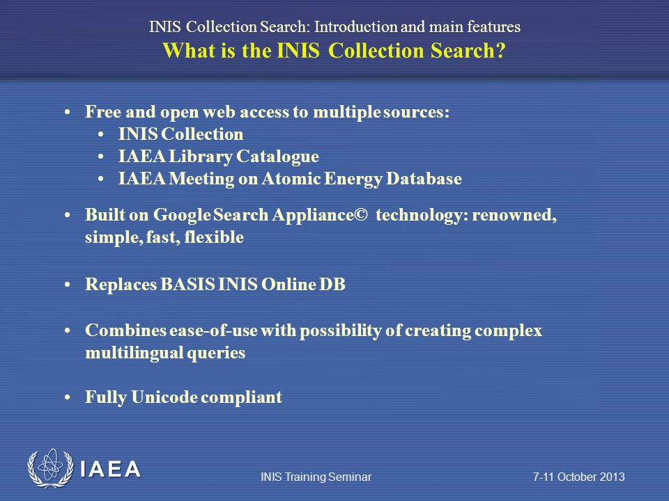 IAEA Free and open web access to multiple sources: INIS Collection IAEA Library Catalogue IAEA Meeting on Atomic Energy Database INIS Collection Search: Introduction and main features What is the INIS Collection Search.