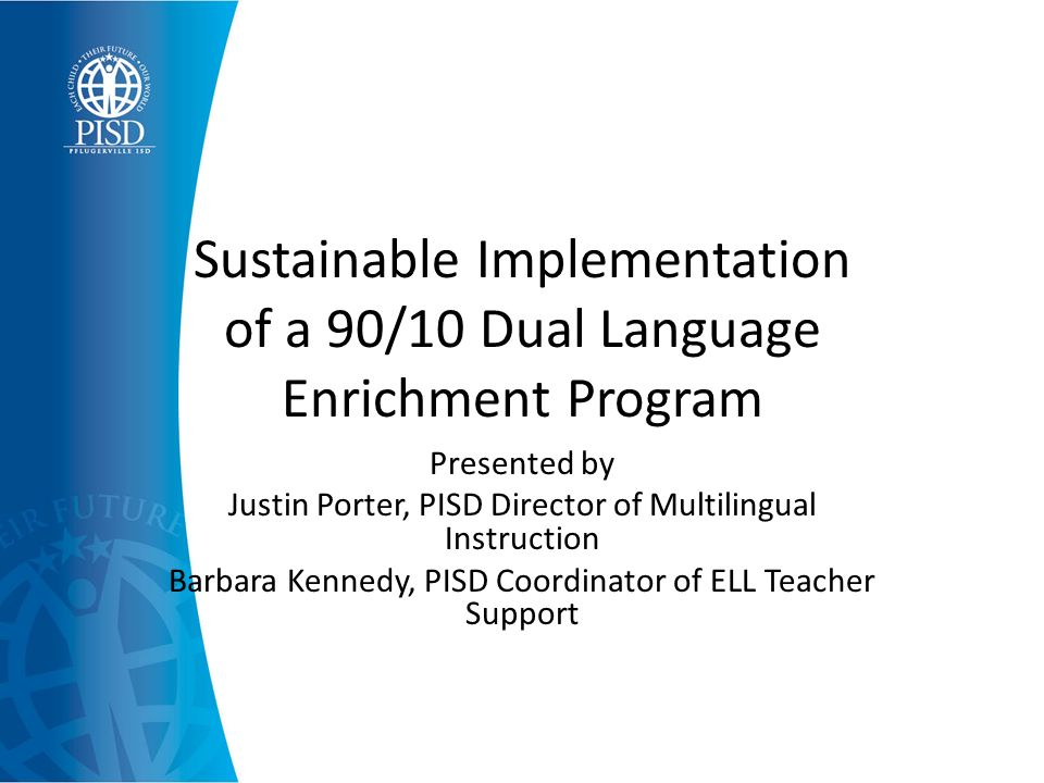 Sustainable Implementation of a 90/10 Dual Language Enrichment Program Presented by Justin Porter, PISD Director of Multilingual Instruction Barbara Kennedy, PISD Coordinator of ELL Teacher Support