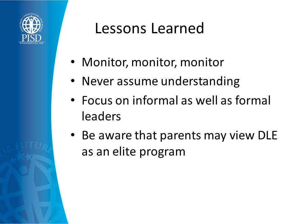 Lessons Learned Monitor, monitor, monitor Never assume understanding Focus on informal as well as formal leaders Be aware that parents may view DLE as an elite program
