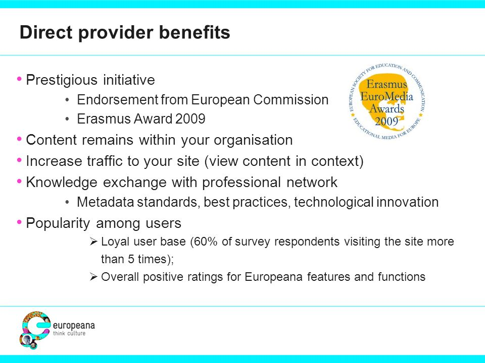 Direct provider benefits Prestigious initiative Endorsement from European Commission Erasmus Award 2009 Content remains within your organisation Increase traffic to your site (view content in context) Knowledge exchange with professional network Metadata standards, best practices, technological innovation Popularity among users  Loyal user base (60% of survey respondents visiting the site more than 5 times);  Overall positive ratings for Europeana features and functions