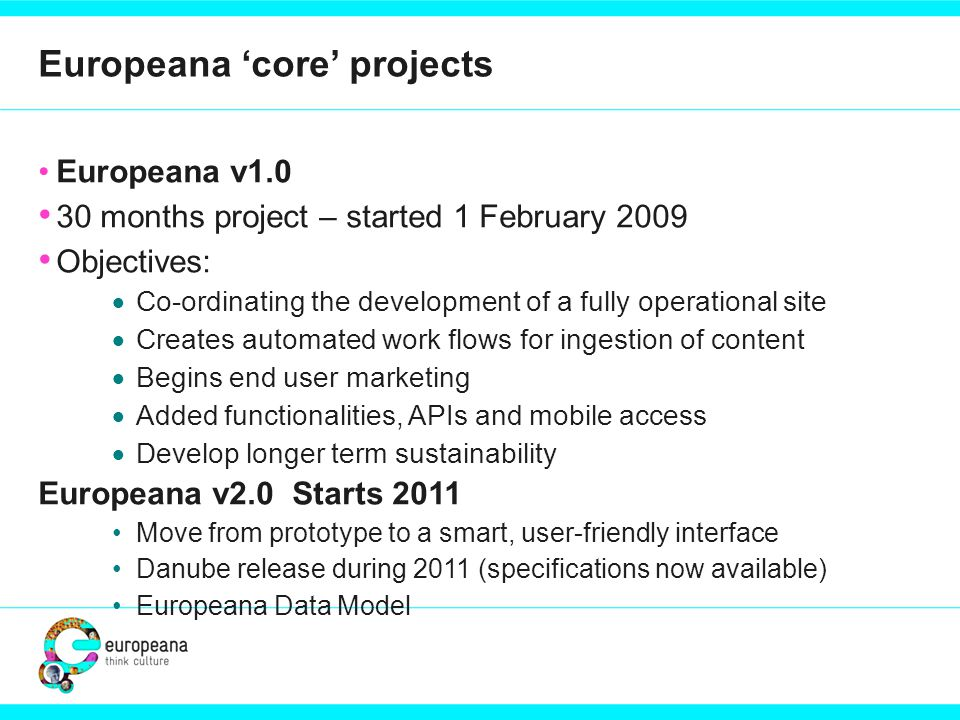 Europeana 'core' projects Europeana v months project – started 1 February 2009 Objectives:  Co-ordinating the development of a fully operational site  Creates automated work flows for ingestion of content  Begins end user marketing  Added functionalities, APIs and mobile access  Develop longer term sustainability Europeana v2.0 Starts 2011 Move from prototype to a smart, user-friendly interface Danube release during 2011 (specifications now available) Europeana Data Model