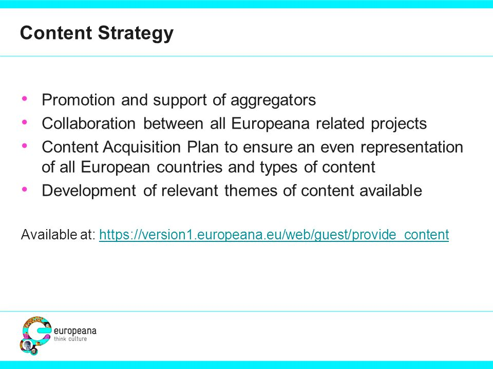 Content Strategy Promotion and support of aggregators Collaboration between all Europeana related projects Content Acquisition Plan to ensure an even representation of all European countries and types of content Development of relevant themes of content available Available at: