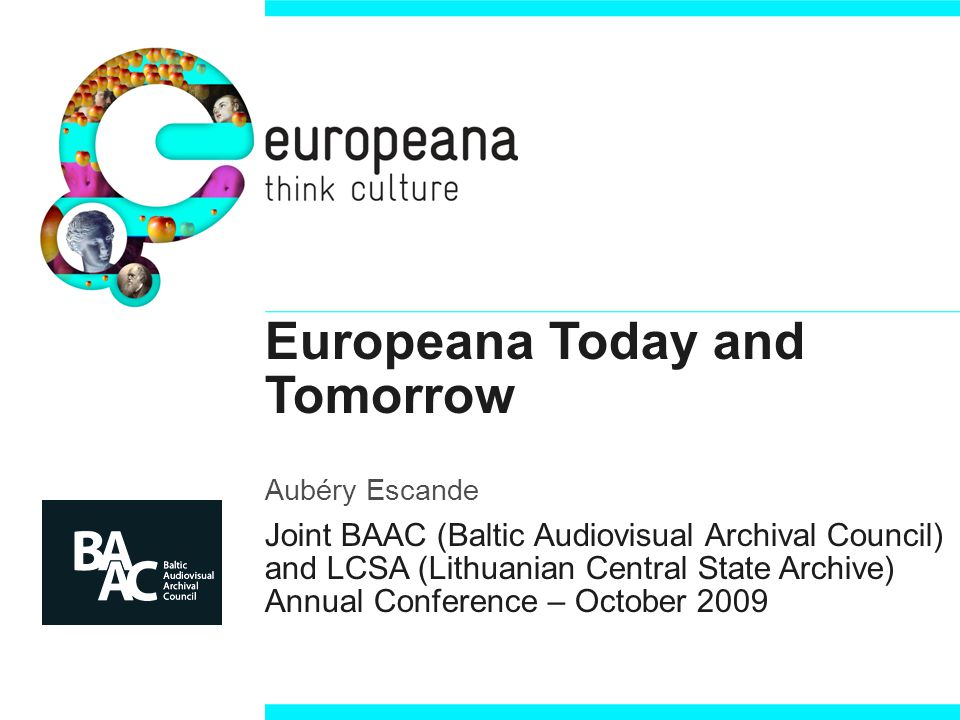 Europeana Today and Tomorrow Aubéry Escande Joint BAAC (Baltic Audiovisual Archival Council) and LCSA (Lithuanian Central State Archive) Annual Conference – October 2009
