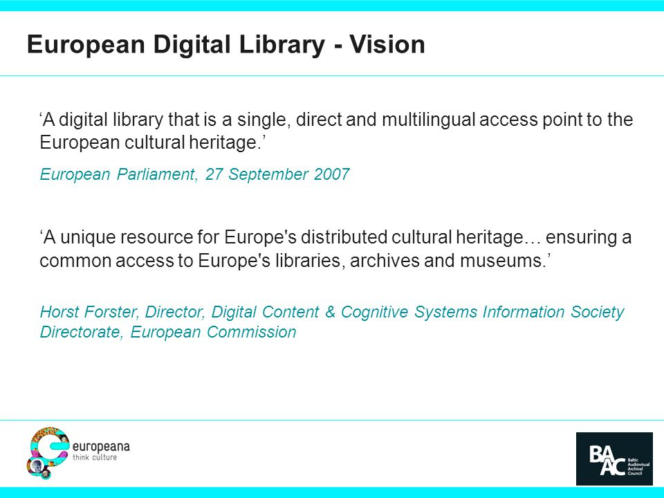 PARTNER LOGO European Digital Library - Vision 'A digital library that is a single, direct and multilingual access point to the European cultural heritage.' European Parliament, 27 September 2007 'A unique resource for Europe s distributed cultural heritage… ensuring a common access to Europe s libraries, archives and museums.' Horst Forster, Director, Digital Content & Cognitive Systems Information Society Directorate, European Commission