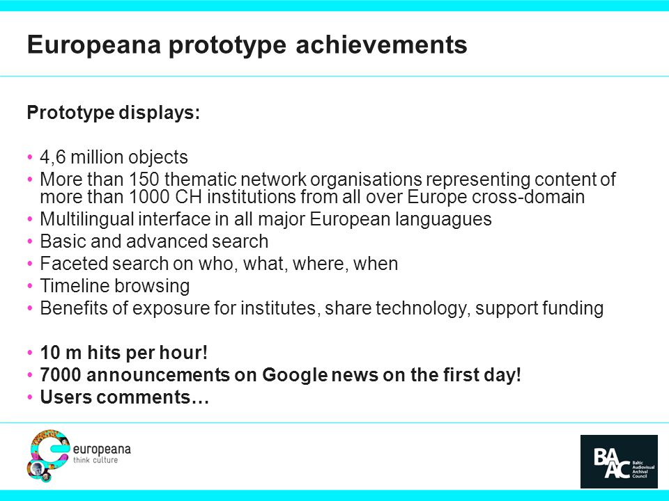 Europeana prototype achievements Prototype displays: 4,6 million objects More than 150 thematic network organisations representing content of more than 1000 CH institutions from all over Europe cross-domain Multilingual interface in all major European languagues Basic and advanced search Faceted search on who, what, where, when Timeline browsing Benefits of exposure for institutes, share technology, support funding 10 m hits per hour.