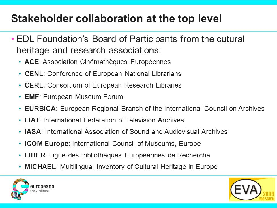 PARTNER LOGO Stakeholder collaboration at the top level EDL Foundation's Board of Participants from the cutural heritage and research associations: ACE: Association Cinémathèques Européennes CENL: Conference of European National Librarians CERL: Consortium of European Research Libraries EMF: European Museum Forum EURBICA: European Regional Branch of the International Council on Archives FIAT: International Federation of Television Archives IASA: International Association of Sound and Audiovisual Archives ICOM Europe: International Council of Museums, Europe LIBER: Ligue des Bibliothèques Européennes de Recherche MICHAEL: Multilingual Inventory of Cultural Heritage in Europe