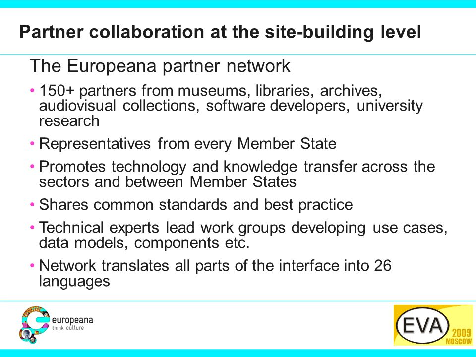 PARTNER LOGO Partner collaboration at the site-building level The Europeana partner network 150+ partners from museums, libraries, archives, audiovisual collections, software developers, university research Representatives from every Member State Promotes technology and knowledge transfer across the sectors and between Member States Shares common standards and best practice Technical experts lead work groups developing use cases, data models, components etc.
