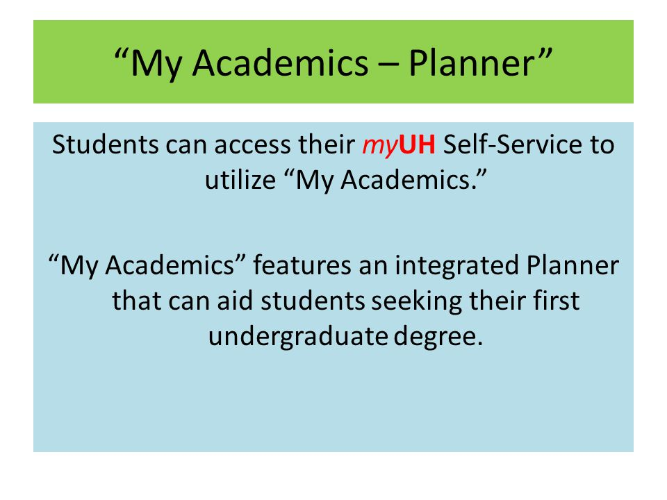 My Academics – Planner Students can access their myUH Self-Service to utilize My Academics. My Academics features an integrated Planner that can aid students seeking their first undergraduate degree.