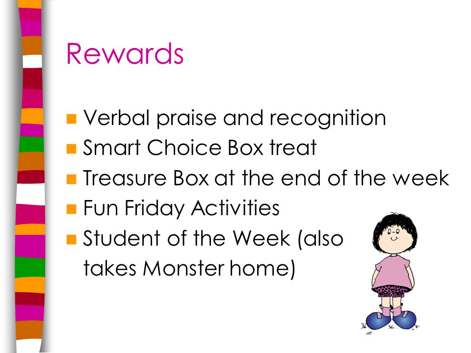 Rewards Verbal praise and recognition Smart Choice Box treat Treasure Box at the end of the week Fun Friday Activities Student of the Week (also takes Monster home)