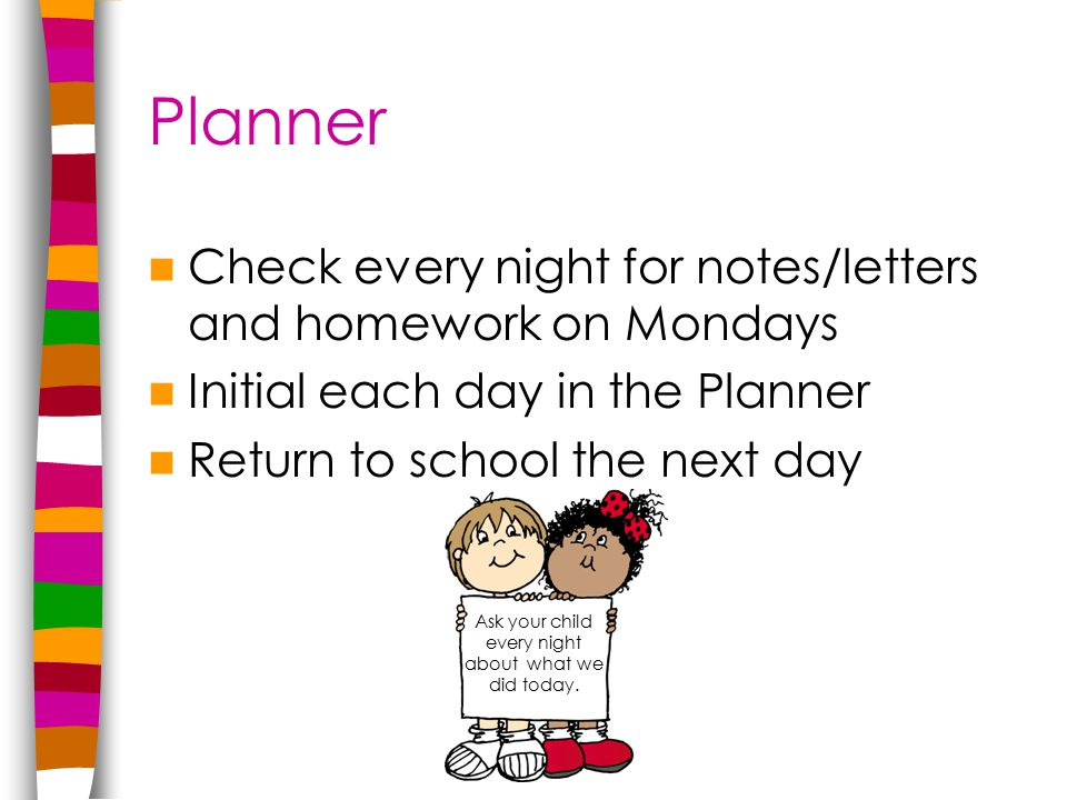 Planner Check every night for notes/letters and homework on Mondays Initial each day in the Planner Return to school the next day Ask your child every night about what we did today.