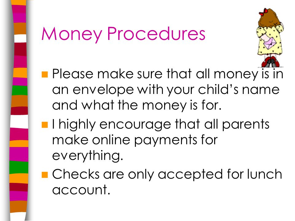 Money Procedures Please make sure that all money is in an envelope with your child's name and what the money is for.
