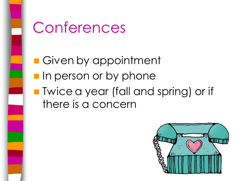 Conferences Given by appointment In person or by phone Twice a year (fall and spring) or if there is a concern
